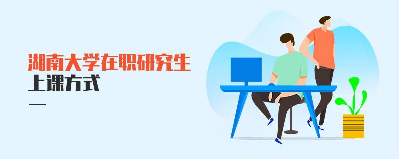 湖南大學在職研究生上課方式