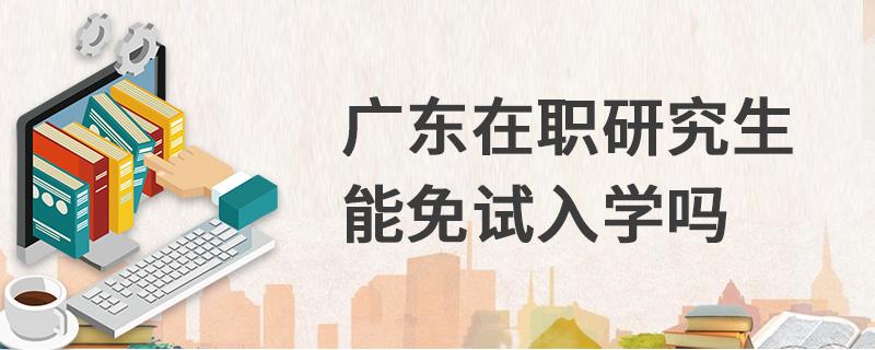 广东在职研究生能免试入学吗