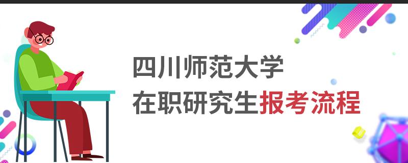 四川师范大学在职研究生报考流程