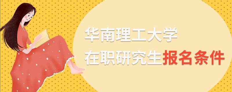 华南理工大学在职研究生报名条件