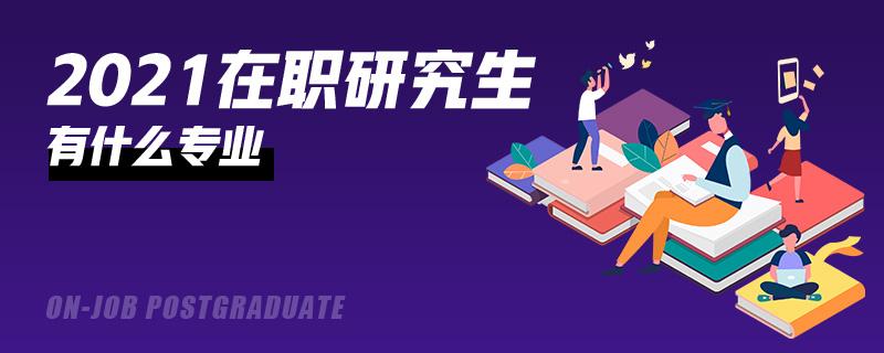 2021年在職研究生有什么專業