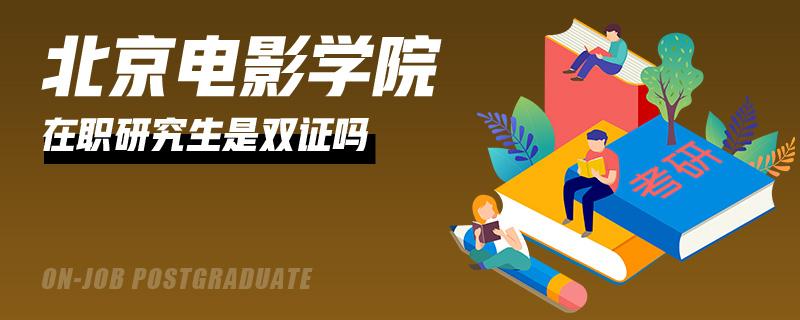 北京电影学院在职研究生是双证吗