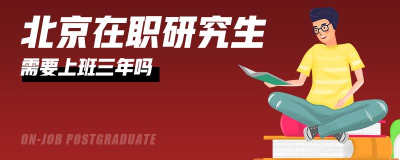 北京在職研究生需要上班三年嗎