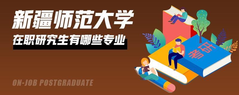 新疆师范大学在职研究生的专业有哪些?