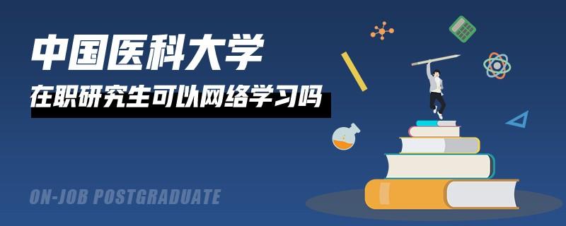 報考中國醫科大學在職研究生可以網上學習嗎?
