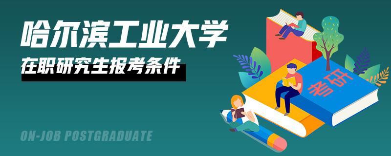 哈尔滨工业大学在职研究生报考条件