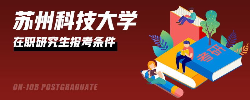 攻讀蘇州科技大學在職研究生需要哪些條件?