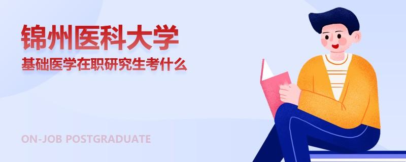 锦州医科大学基础医学在职研究生考什么