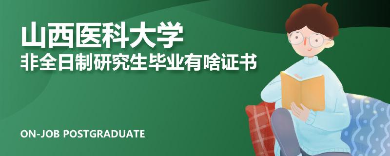 山西医科大学非全日制研究生毕业有啥证书