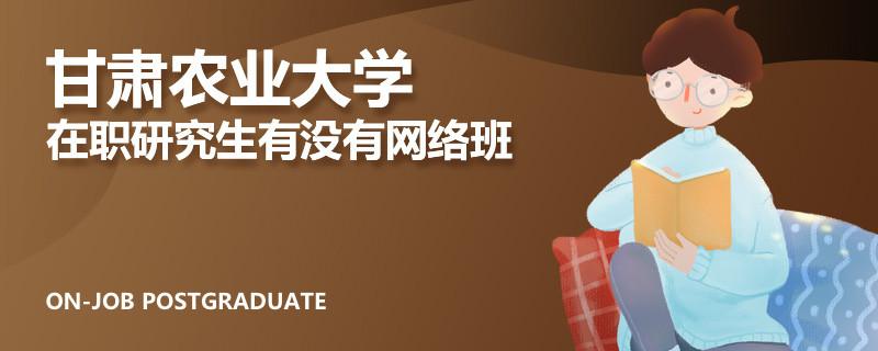 甘肃农业大学在职研究生有没有网络班
