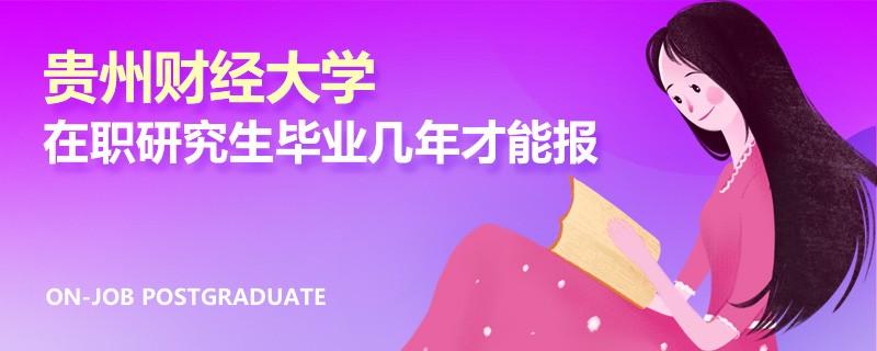 贵州财经大学在职研究生毕业几年才能报