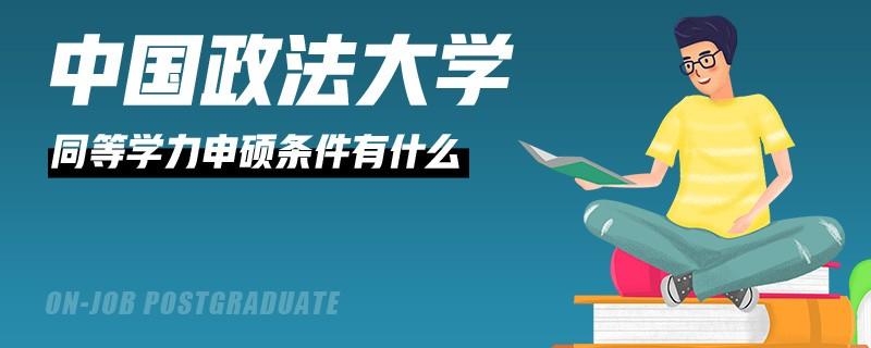中国政法大学同等学力申硕条件有什么