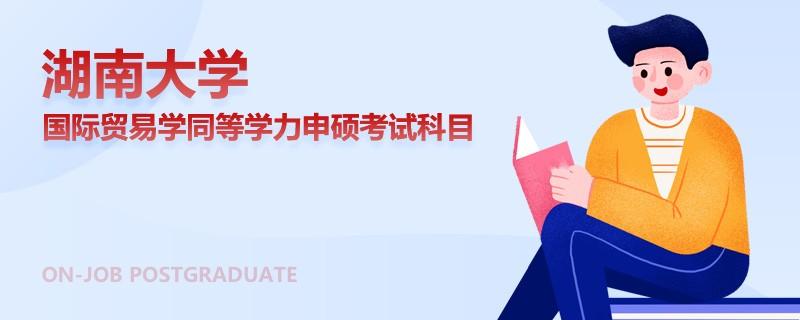 湖南大学国际贸易学同等学力申硕考试科目
