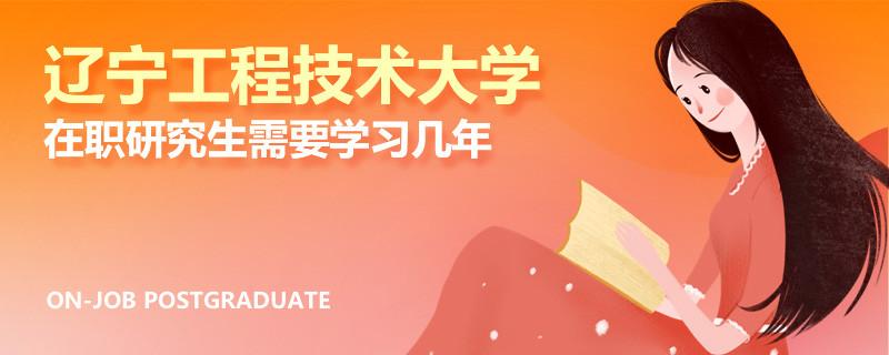 辽宁工程技术大学在职研究生需要学习几年