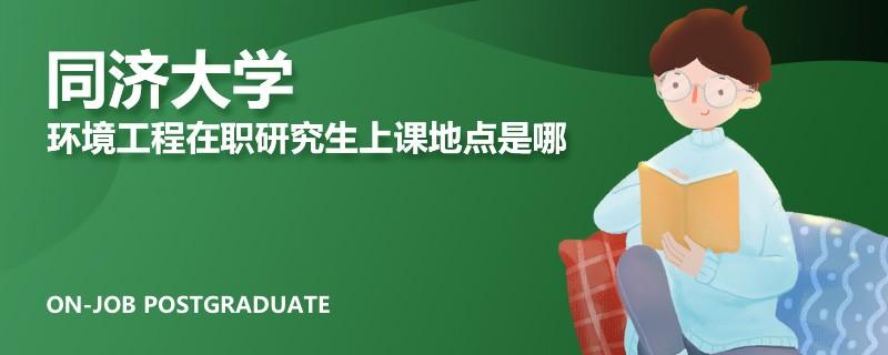 同济大学环境工程在职研究生上课地点是哪