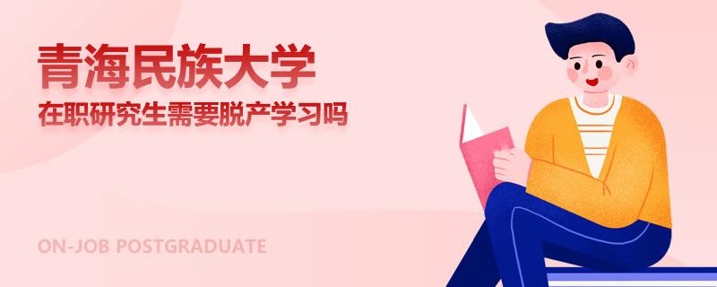 青海民族大学在职研究生需要脱产学习吗