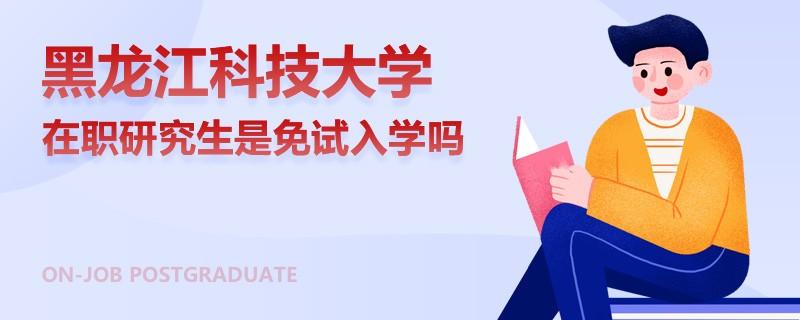 黑龙江科技大学在职研究生是免试入学吗