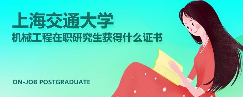 上海交通大学机械工程在职研究生获得什么证书