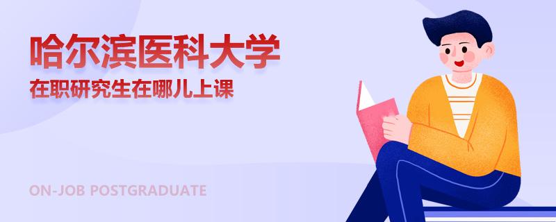 哈尔滨医科大学在职研究生在哪儿上课