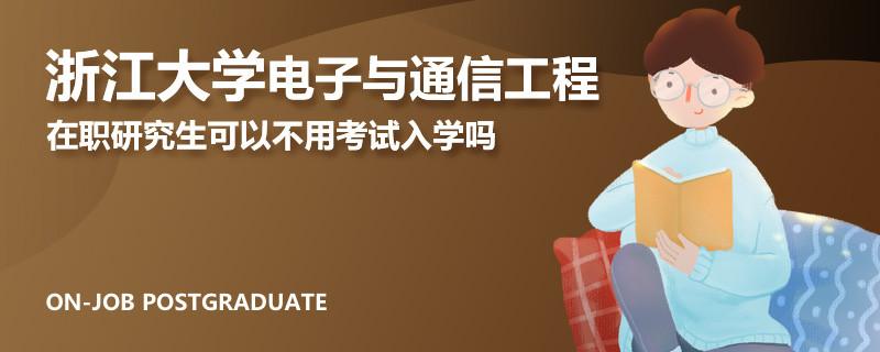 浙江大学电子与通信工程在职研究生可以不用考试入学吗