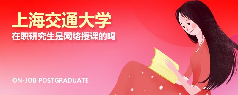 上海交通大学在职研究生是网络授课的吗