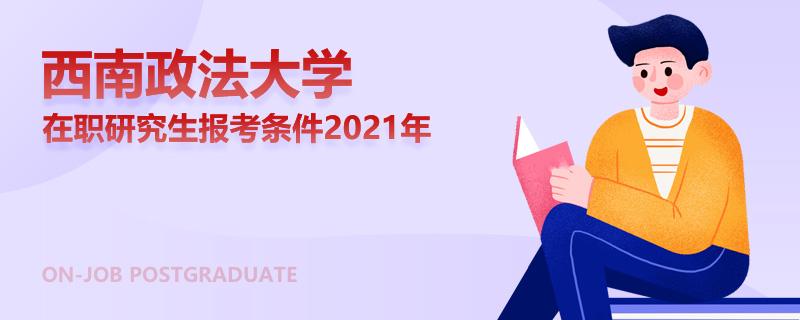 西南政法大学在职研究生报考条件2021年