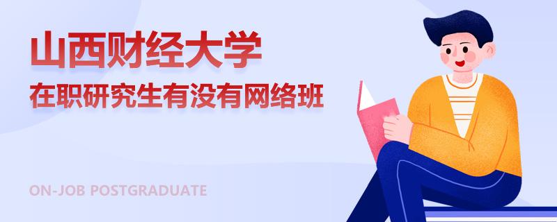 山西财经大学在职研究生有没有网络班