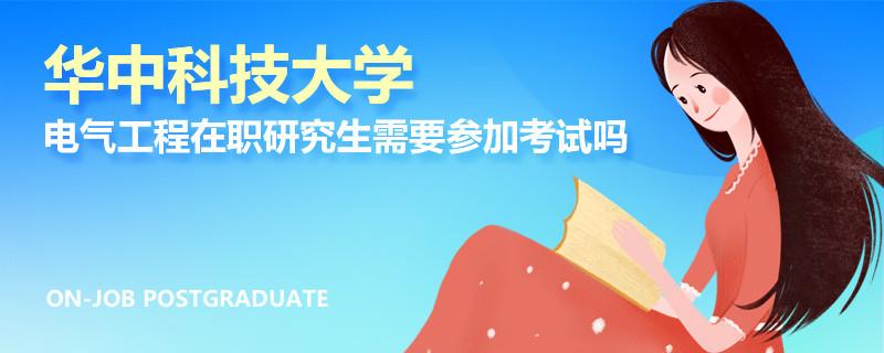 华中科技大学电气工程在职研究生需要参加考试吗