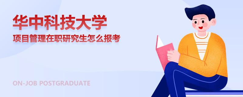 华中科技大学项目管理在职研究生怎么报考