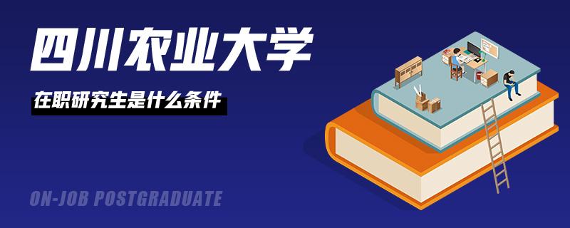 四川农业大学在职研究生是什么条件