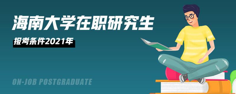 海南大学在职研究生报考条件2021年