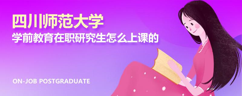 四川师范大学学前教育在职研究生怎么上课的