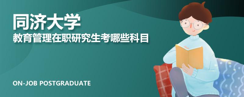 同济大学教育管理在职研究生考哪些科目