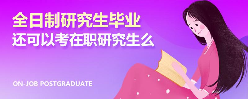 全日制研究生毕业还可以考在职研究生么
