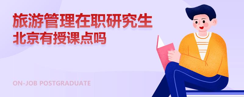 旅游管理在職研究生北京有授課點嗎