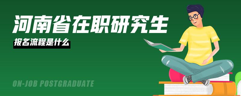 河南省在职研究生报名流程是什么