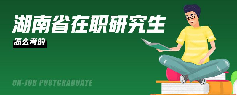 湖南省在职研究生怎么考的
