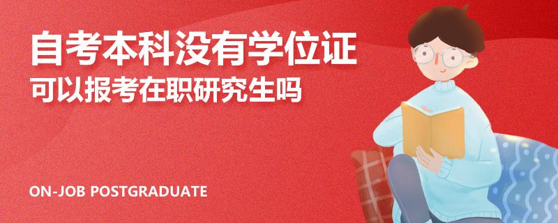 自考本科没有学位证可以报考在职研究生吗