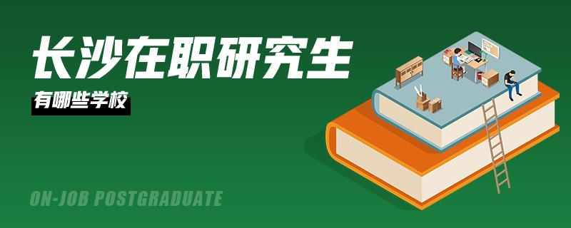 长沙在职研究生有哪些学校