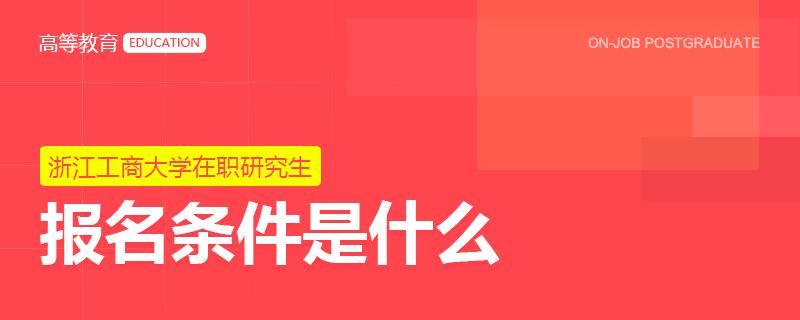 浙江工商大学在职研究生报名条件是什么?