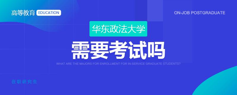 华东政法大学在职研究生需要考试吗