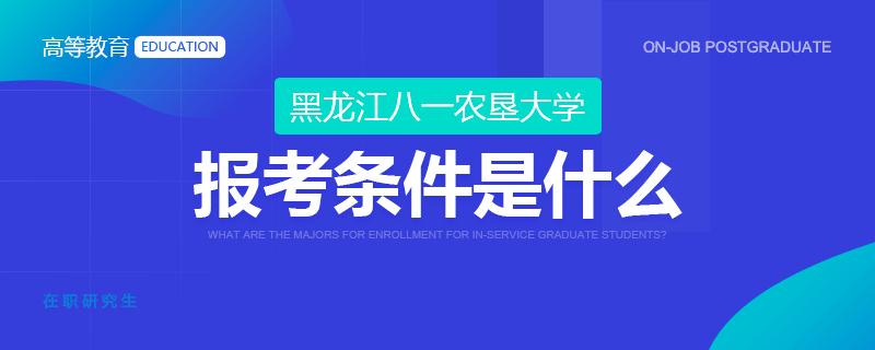 黑龙江八一农垦大学在职研究生报考条件是什么?