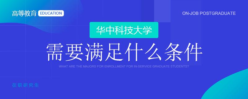 华中科技大学在职研究生需要满足什么条件?