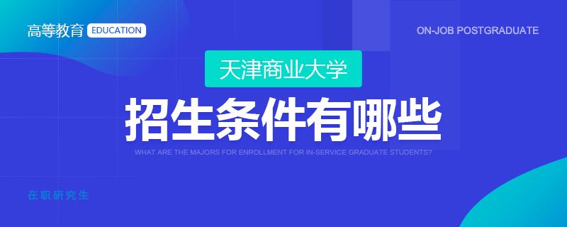 天津商业大学在职研究生招生条件有哪些?