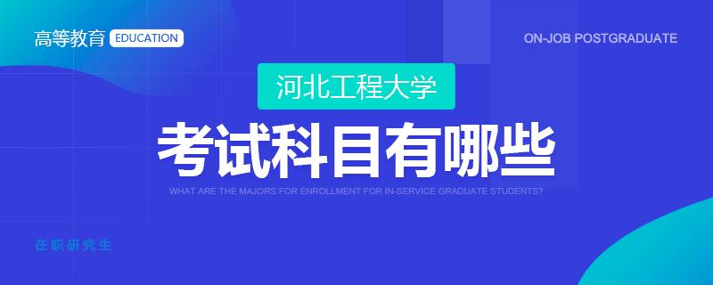 河北工程大学在职研究生考试科目有哪些?