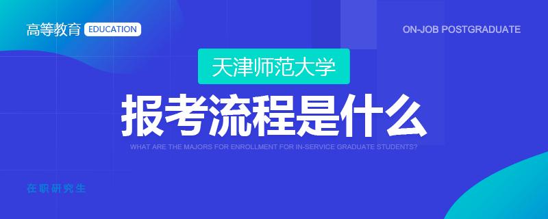 天津师范大学在职研究生报考流程是什么?