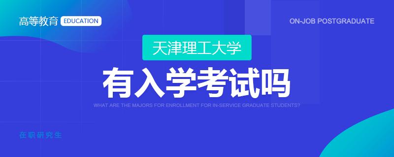 攻读天津理工大学在职研究生有入学考试吗?