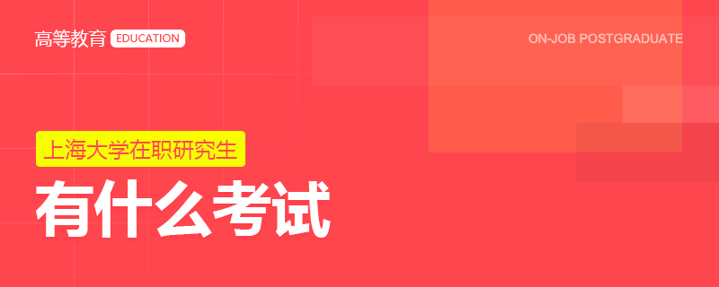 报名上海大学在职研究生有什么考试?