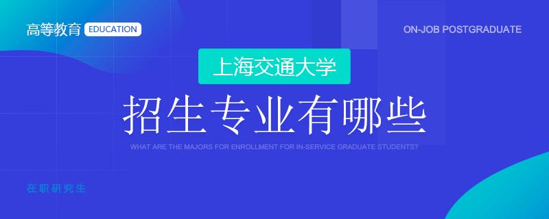 上海交通大学在职研究生招生专业有哪些?