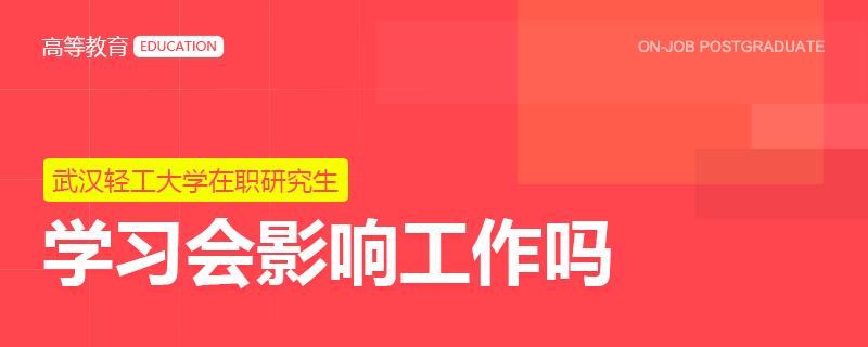 武汉轻工大学在职研究生学习会影响工作吗